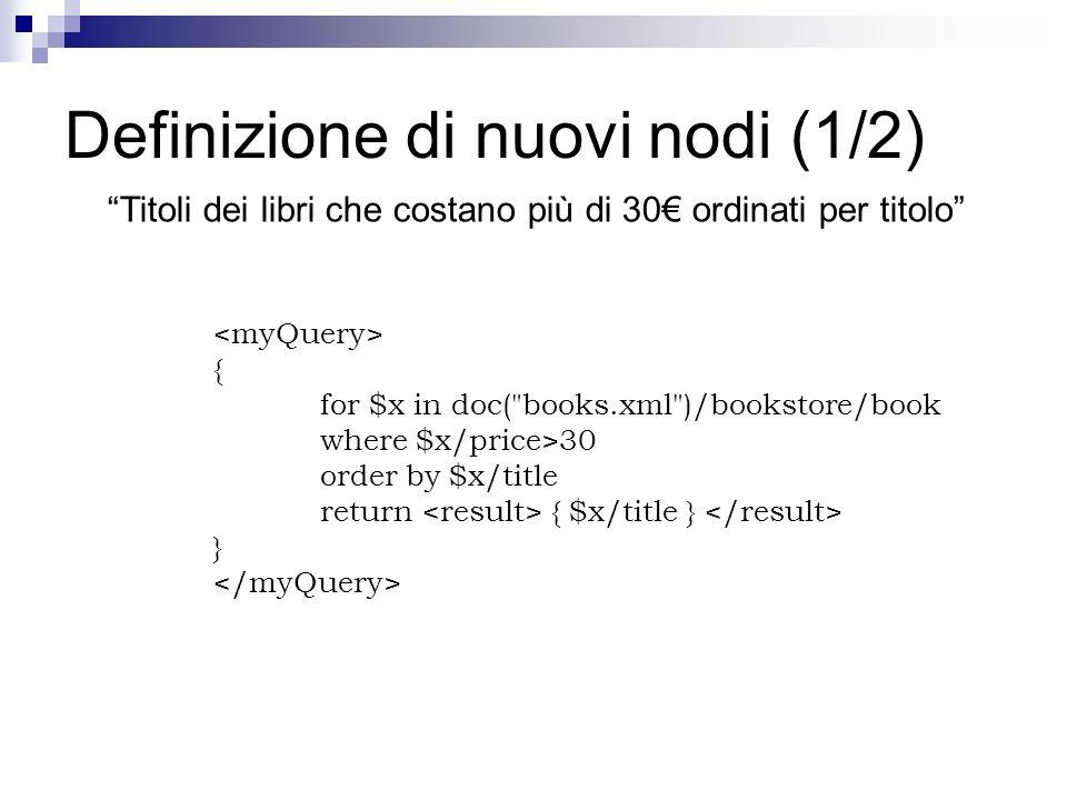 Definizione di nuovi nodi (1/2) Titoli dei libri che costano più di 30 ordinati per titolo { for $x in doc( books.xml )/bookstore/book where $x/price>30 order by $x/title return { $x/title } }