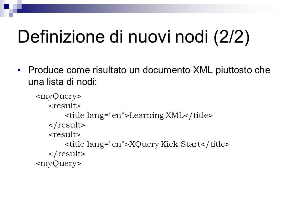 Definizione di nuovi nodi (2/2) Produce come risultato un documento XML piuttosto che una lista di nodi: Learning XML XQuery Kick Start
