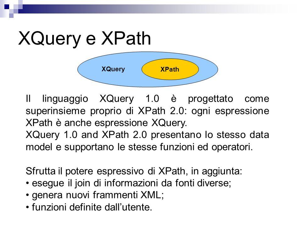 XQuery e XPath Il linguaggio XQuery 1.0 è progettato come superinsieme proprio di XPath 2.0: ogni espressione XPath è anche espressione XQuery. XQuery