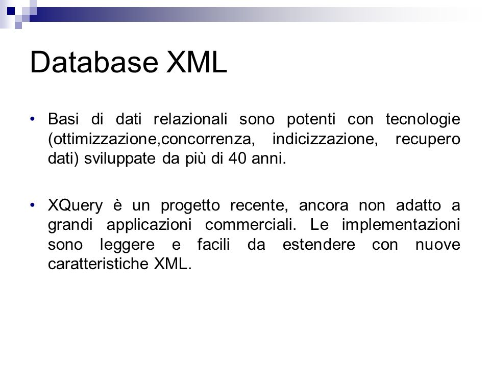 Database XML Basi di dati relazionali sono potenti con tecnologie (ottimizzazione,concorrenza, indicizzazione, recupero dati) sviluppate da più di 40 anni.