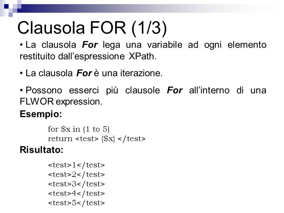 Clausola FOR (1/3) La clausola For lega una variabile ad ogni elemento restituito dallespressione XPath. La clausola For è una iterazione. Possono ess