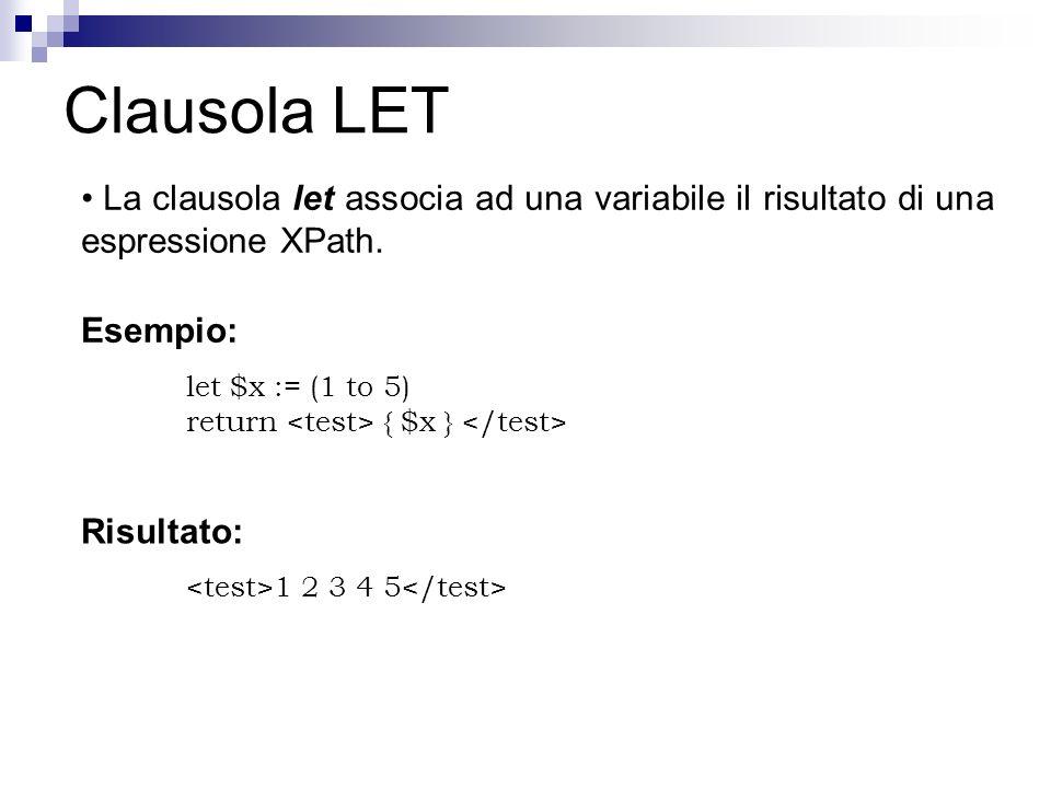Clausola LET La clausola let associa ad una variabile il risultato di una espressione XPath. Esempio: let $x := (1 to 5) return { $x } Risultato: 1 2