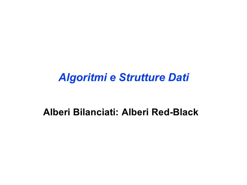 Inserimento in alberi Red-Black RB-Inserisci(T,x : albero-RB) ABR-Inserisci ( T,x ) colore[x] = ROSSO WHILE (x root[T] AND colore[padre[x]] = ROSSO) DO IF padre[x] = sinistro[padre[padre[x]]] THEN y = destro[padre[padre[x]]] IF colore[y] = ROSSO THEN colore[padre[x]] = NERO colore[y] = NERO colore[padre[padre[y]]] = ROSSO x = padre[padre[x]] ELSE IF x = destro[padre[x]] THEN x = padre[x] rotazione-destra(T,x) colore[padre[x]] = NERO colore[padre[padre[x]]] = ROSSO rotazione-sinistra(T,padre[padre[x]]) ELSE {come il THEN ma con destro e sinistro scambiati} colore[root[T]] = NERO Caso I Casi II e III
