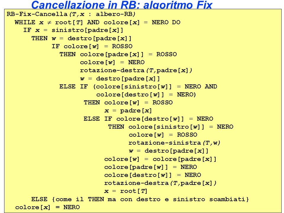 Cancellazione in RB: algoritmo Fix RB-Fix-Cancella(T,x : albero-RB) WHILE x root[T] AND colore[x] = NERO DO IF x = sinistro[padre[x]] THEN w = destro[