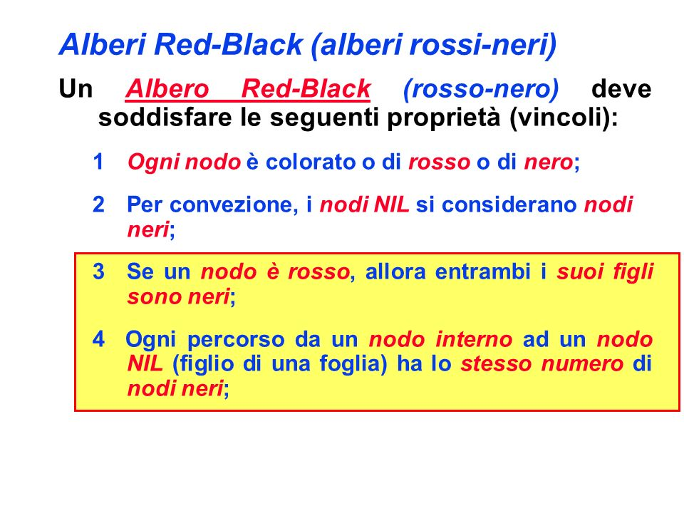 Alberi Red-Black (alberi rossi-neri) Un Albero Red-Black (rosso-nero) deve soddisfare le seguenti proprietà (vincoli): 1Ogni nodo è colorato o di rosso o di nero; 2Per convezione, i nodi NIL si considerano nodi neri; 3Se un nodo è rosso, allora entrambi i suoi figli sono neri; 4 Ogni percorso da un nodo interno ad un nodo NIL (figlio di una foglia) ha lo stesso numero di nodi neri; Considereremo solo alberi Red-Black in cui la radice è nera.