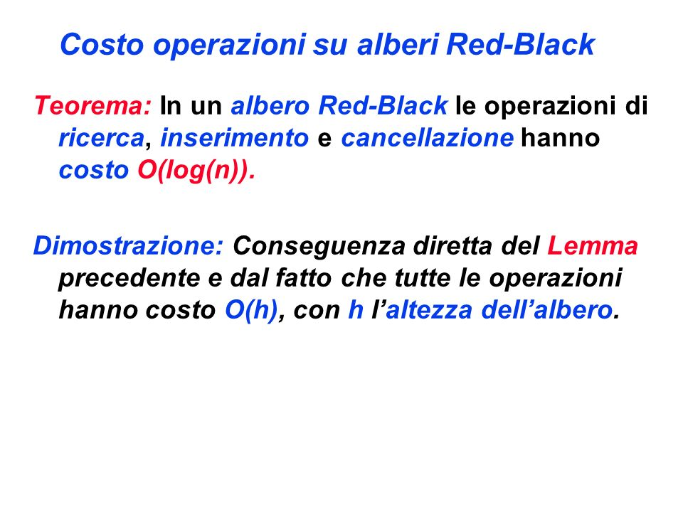 Costo operazioni su alberi Red-Black Teorema: In un albero Red-Black le operazioni di ricerca, inserimento e cancellazione hanno costo O(log(n)). Dimo