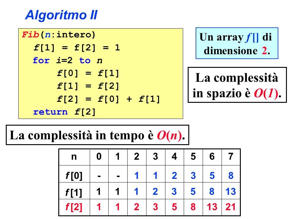Algoritmo II Fib(n:intero) f[1] = f[2] = 1 for i=2 to n f[0] = f[1] f[1] = f[2] f[2] = f[0] + f[1] return f[2] La complessità in tempo è O(n). 21 7 13