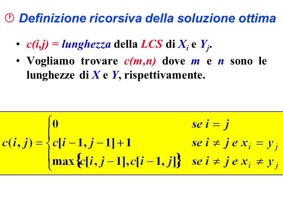 Definizione ricorsiva della soluzione ottima c(i,j) = lunghezza della LCS di X i e Y j. Vogliamo trovare c(m,n) dove m e n sono le lunghezze di X e Y,