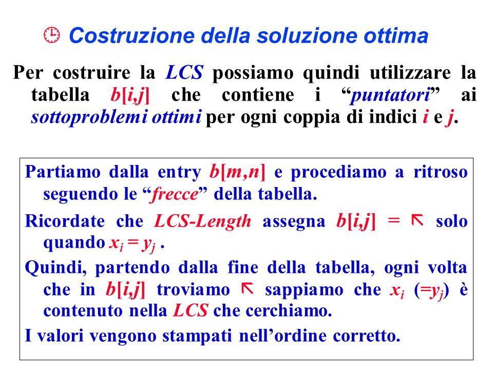 Costruzione della soluzione ottima Per costruire la LCS possiamo quindi utilizzare la tabella b[i,j] che contiene i puntatori ai sottoproblemi ottimi