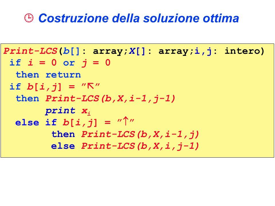 Costruzione della soluzione ottima Print-LCS(b[]: array;X[]: array;i,j: intero) if i = 0 or j = 0 then return if b[i,j] = then Print-LCS(b,X,i-1,j-1)