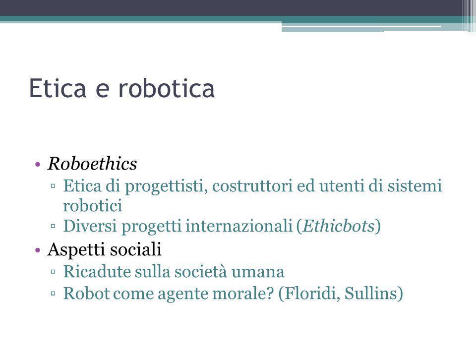 Etica e robotica Roboethics Etica di progettisti, costruttori ed utenti di sistemi robotici Diversi progetti internazionali (Ethicbots) Aspetti sociali Ricadute sulla società umana Robot come agente morale.