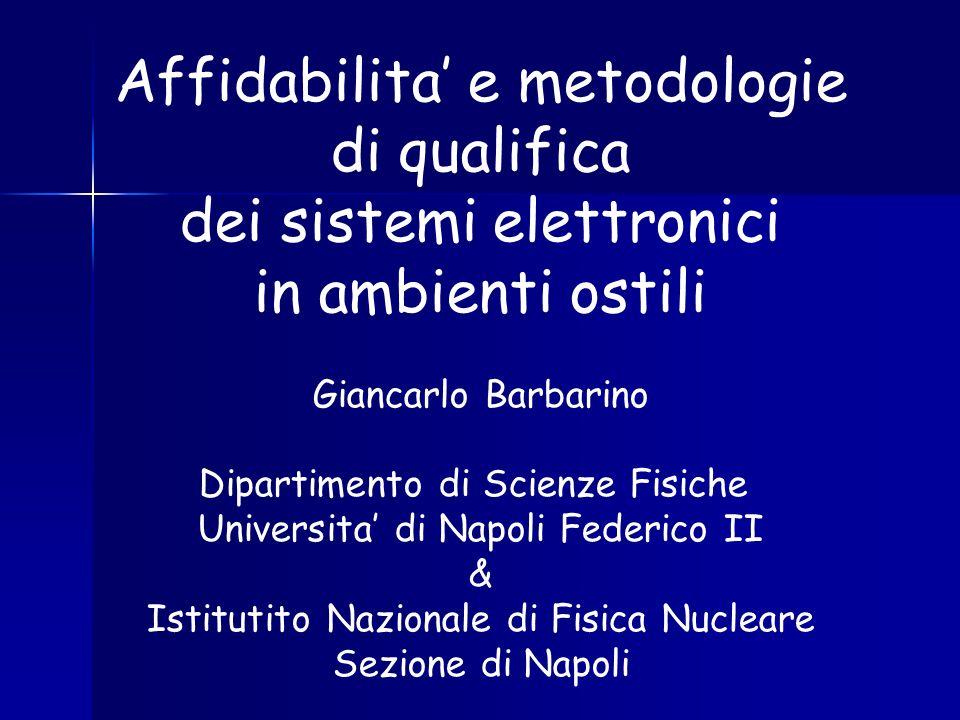 Affidabilita e metodologie di qualifica dei sistemi elettronici in ambienti ostili Giancarlo Barbarino Dipartimento di Scienze Fisiche Universita di N