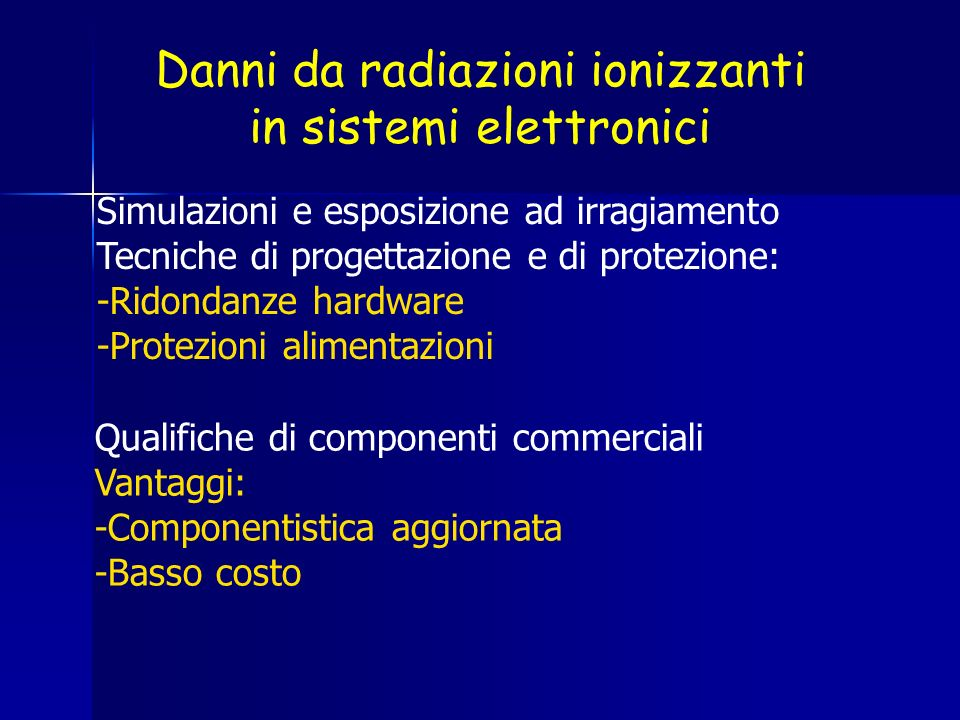 Danni da radiazioni ionizzanti in sistemi elettronici Simulazioni e esposizione ad irragiamento Tecniche di progettazione e di protezione: -Ridondanze