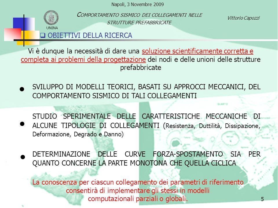 6 TIPOLOGIE DI CONNESSIONI Vittorio Capozzi UNINA C OMPORTAMENTO SISMICO DEI COLLEGAMENTI NELLE STRUTTURE PREFABBRICATE Le connessioni sono necessariamente realizzate in sito, per tale ragione devono soddisfare dei requisiti indispensabili: DEVONO ESSERE CONCEPITE ED ESEGUITE IN MODO DA RISPECCHIARE FEDELMENTE GLI SCHEMI DI CALCOLO IPOTIZZATI DEVONO GARANTIRE SEMPLICITA E VELOCITA ESECUTIVA DEVONO CONSENTIRE LE NECESSARIE TOLLERANZE DI COSTRUZIONE Queste possono essere classificate in relazione a numerosi criteri ESECUZIONE COSTRUTTIVA MATERIALI UTILIZZATI AZIONE STATICA TRASMESSA ELEMENTI STRUTTURALI DA COLLEGARE 5 TIPOLOGIE DI COLLEGAMENTO Napoli, 3 Novembre 2009