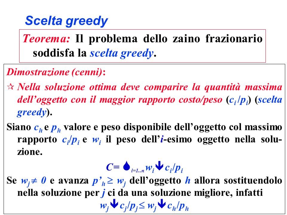 Scelta greedy Teorema: Il problema dello zaino frazionario soddisfa la scelta greedy. Dimostrazione (cenni): ¶ Nella soluzione ottima deve comparire l