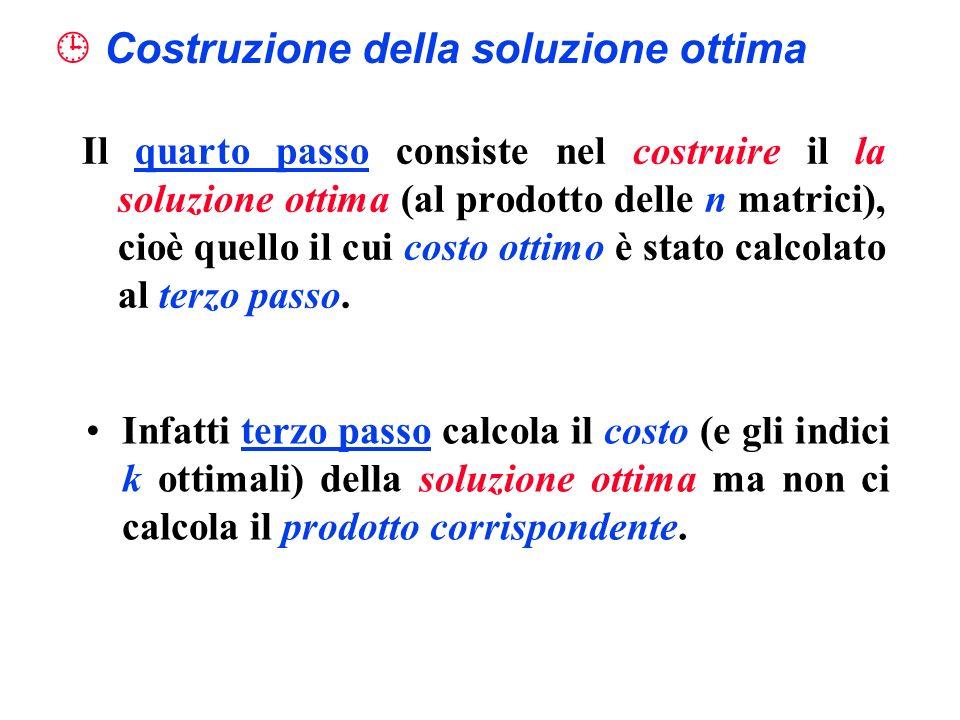 Costruzione della soluzione ottima Il quarto passo consiste nel costruire il la soluzione ottima (al prodotto delle n matrici), cioè quello il cui cos