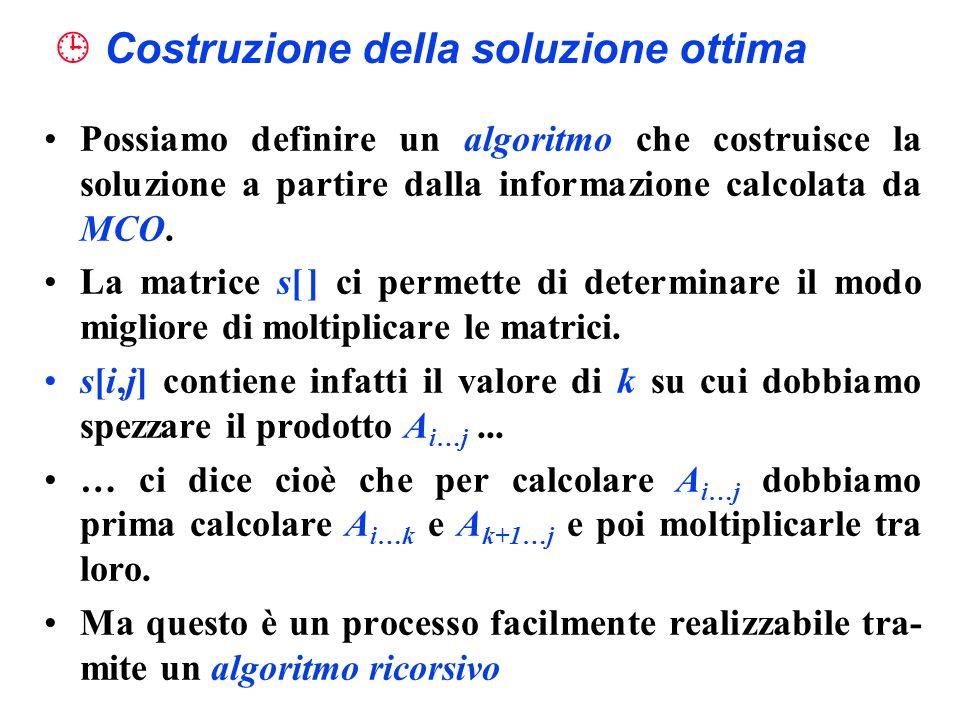 Costruzione della soluzione ottima Possiamo definire un algoritmo che costruisce la soluzione a partire dalla informazione calcolata da MCO. La matric