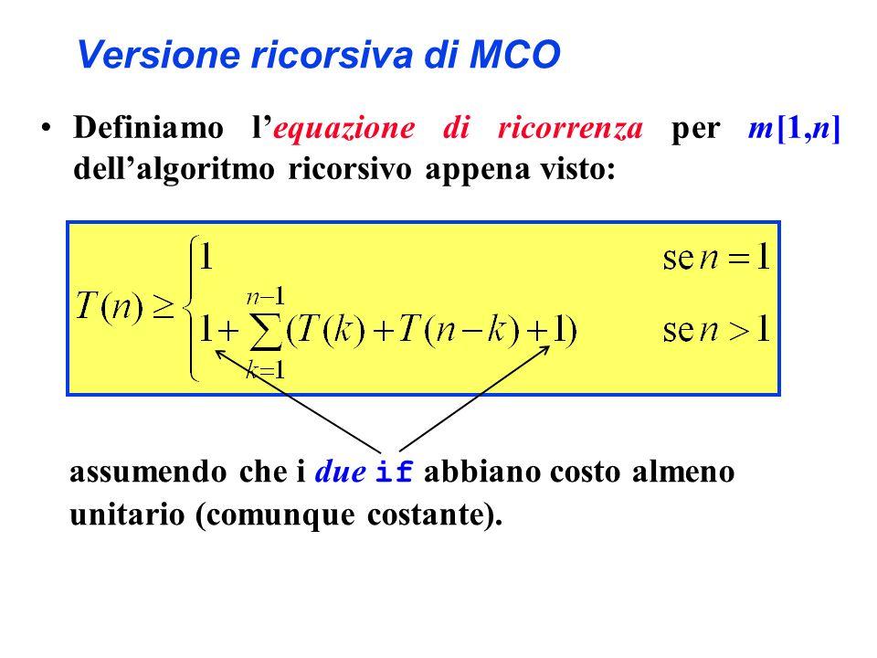 Versione ricorsiva di MCO Definiamo lequazione di ricorrenza per m[1,n] dellalgoritmo ricorsivo appena visto: assumendo che i due if abbiano costo alm