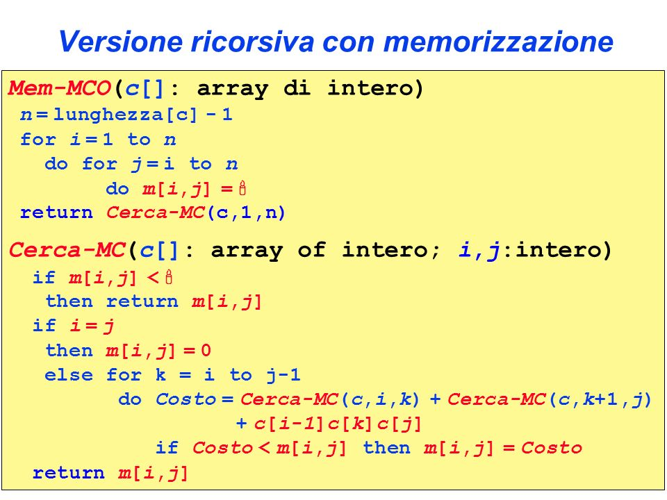 Versione ricorsiva con memorizzazione Mem-MCO(c[]: array di intero) n = lunghezza[c] - 1 for i = 1 to n do for j = i to n do m[i,j] = return Cerca-MC(