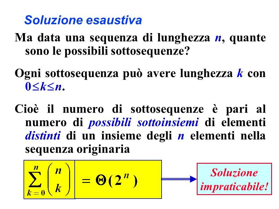 Soluzione esaustiva Ma data una sequenza di lunghezza n, quante sono le possibili sottosequenze? Ogni sottosequenza può avere lunghezza k con 0 k n. C