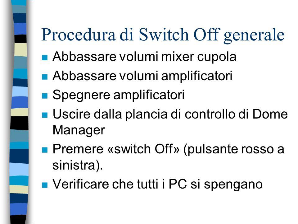 Procedura di Switch Off generale n Abbassare volumi mixer cupola n Abbassare volumi amplificatori n Spegnere amplificatori n Uscire dalla plancia di c