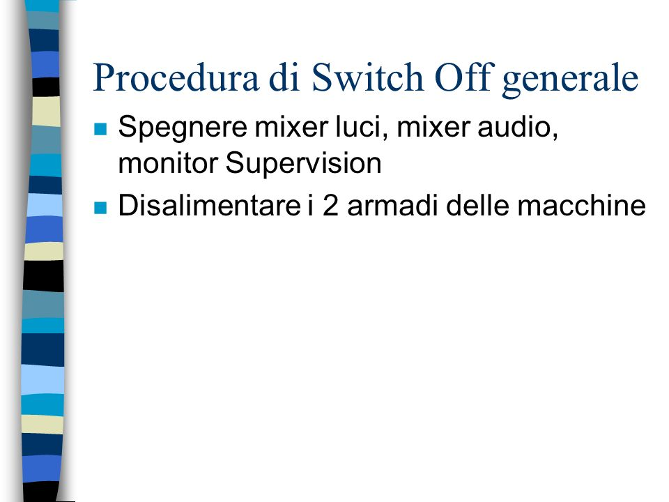 Procedura di Switch Off generale n Spegnere mixer luci, mixer audio, monitor Supervision n Disalimentare i 2 armadi delle macchine
