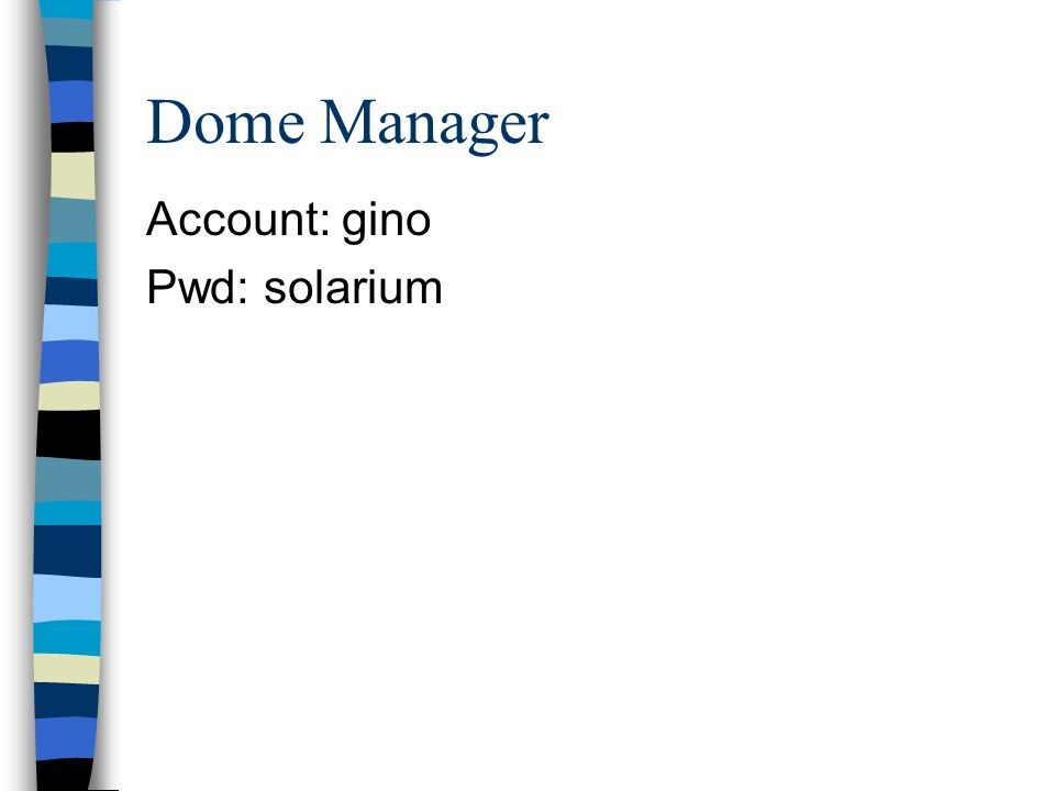 Dome Manager Account: gino Pwd: solarium