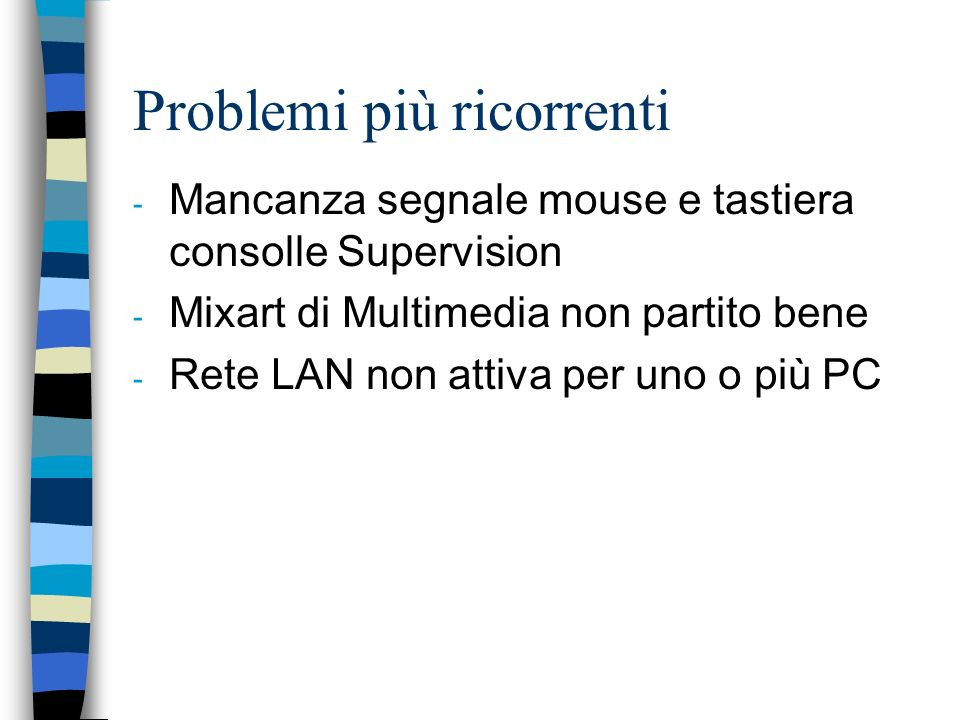 Problemi più ricorrenti - Mancanza segnale mouse e tastiera consolle Supervision - Mixart di Multimedia non partito bene - Rete LAN non attiva per uno o più PC