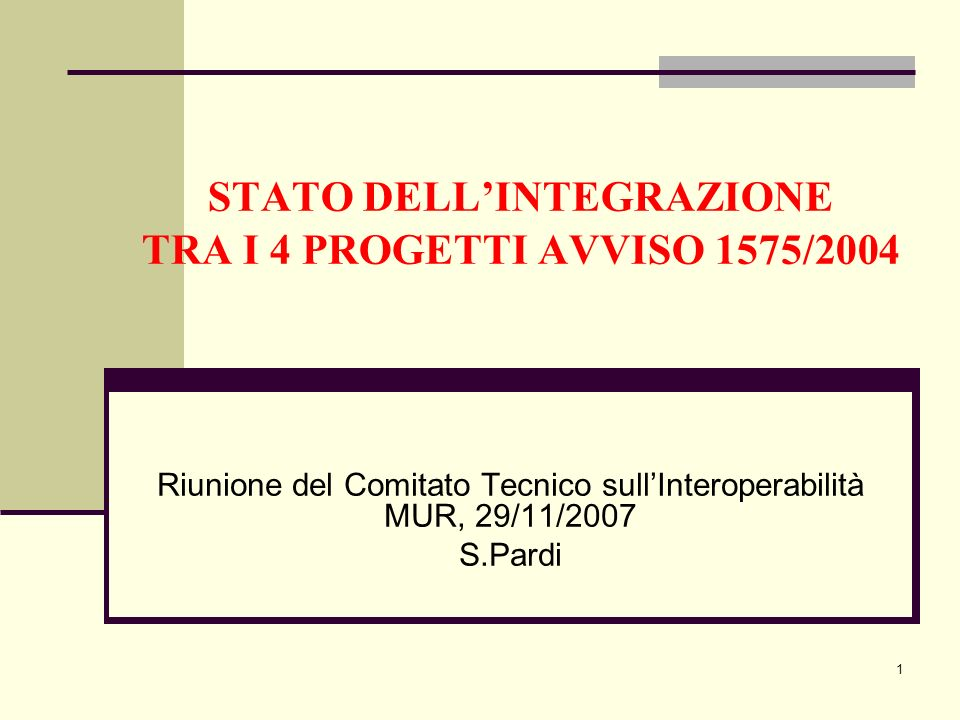 1 STATO DELLINTEGRAZIONE TRA I 4 PROGETTI AVVISO 1575/2004 Riunione del Comitato Tecnico sullInteroperabilità MUR, 29/11/2007 S.Pardi