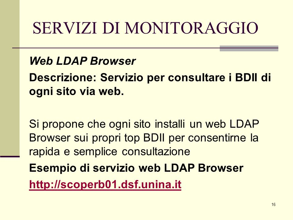 16 SERVIZI DI MONITORAGGIO Web LDAP Browser Descrizione: Servizio per consultare i BDII di ogni sito via web.