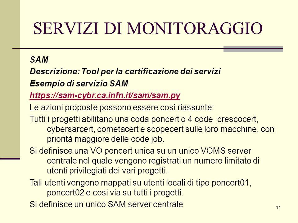 17 SERVIZI DI MONITORAGGIO SAM Descrizione: Tool per la certificazione dei servizi Esempio di servizio SAM https://sam-cybr.ca.infn.it/sam/sam.py Le azioni proposte possono essere così riassunte: Tutti i progetti abilitano una coda poncert o 4 code crescocert, cybersarcert, cometacert e scopecert sulle loro macchine, con priorità maggiore delle code job.