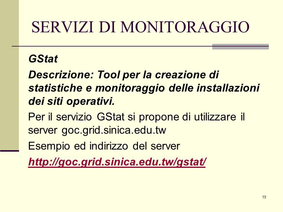 19 SERVIZI DI MONITORAGGIO GStat Descrizione: Tool per la creazione di statistiche e monitoraggio delle installazioni dei siti operativi.