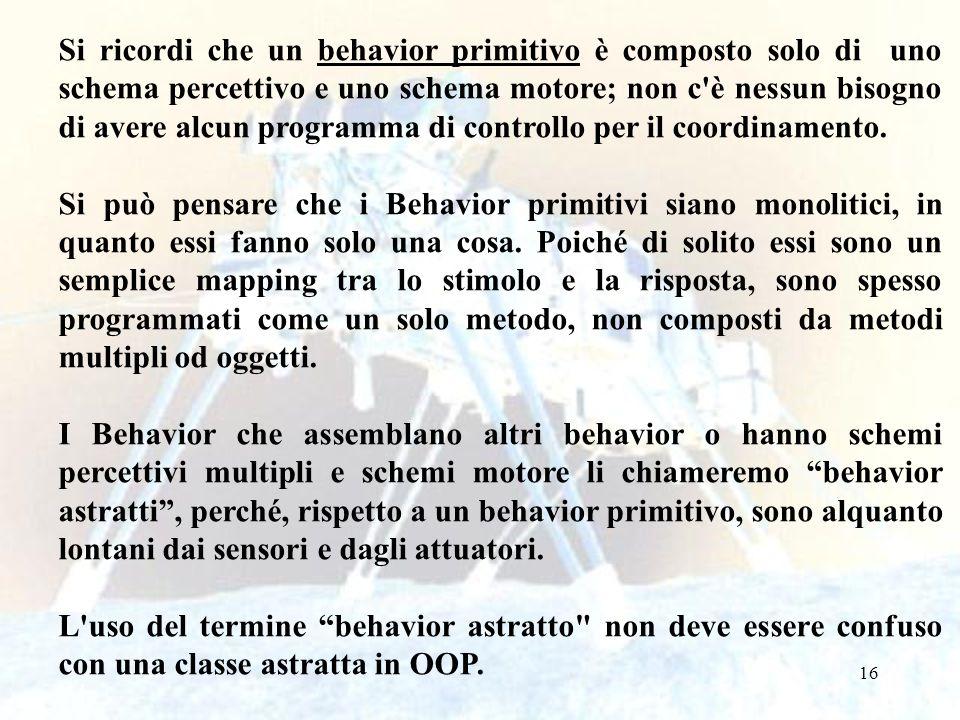 16 Si ricordi che un behavior primitivo è composto solo di uno schema percettivo e uno schema motore; non c è nessun bisogno di avere alcun programma di controllo per il coordinamento.