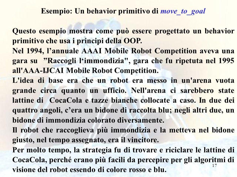 17 Esempio: Un behavior primitivo di move_to_goal Questo esempio mostra come può essere progettato un behavior primitivo che usa i principi della OOP.