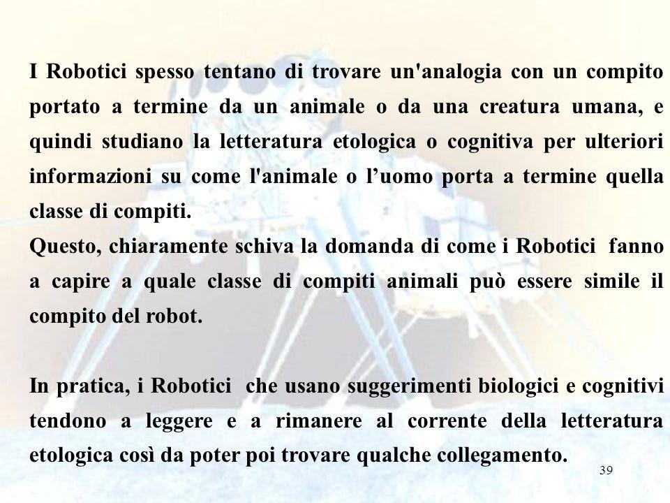 39 I Robotici spesso tentano di trovare un analogia con un compito portato a termine da un animale o da una creatura umana, e quindi studiano la letteratura etologica o cognitiva per ulteriori informazioni su come l animale o luomo porta a termine quella classe di compiti.