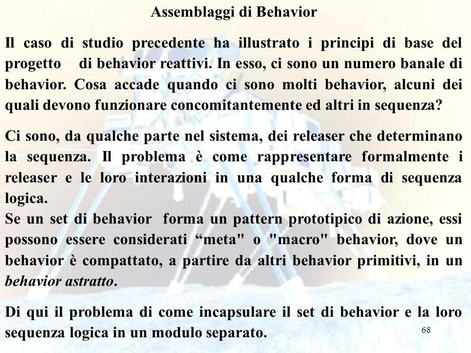 68 Assemblaggi di Behavior Il caso di studio precedente ha illustrato i principi di base del progetto di behavior reattivi. In esso, ci sono un numero