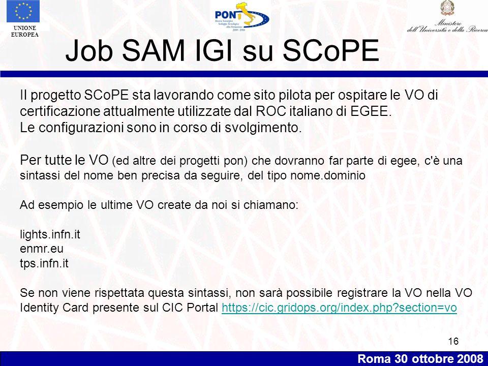 Roma 30 ottobre 2008 UNIONE EUROPEA 16 Job SAM IGI su SCoPE Il progetto SCoPE sta lavorando come sito pilota per ospitare le VO di certificazione attualmente utilizzate dal ROC italiano di EGEE.