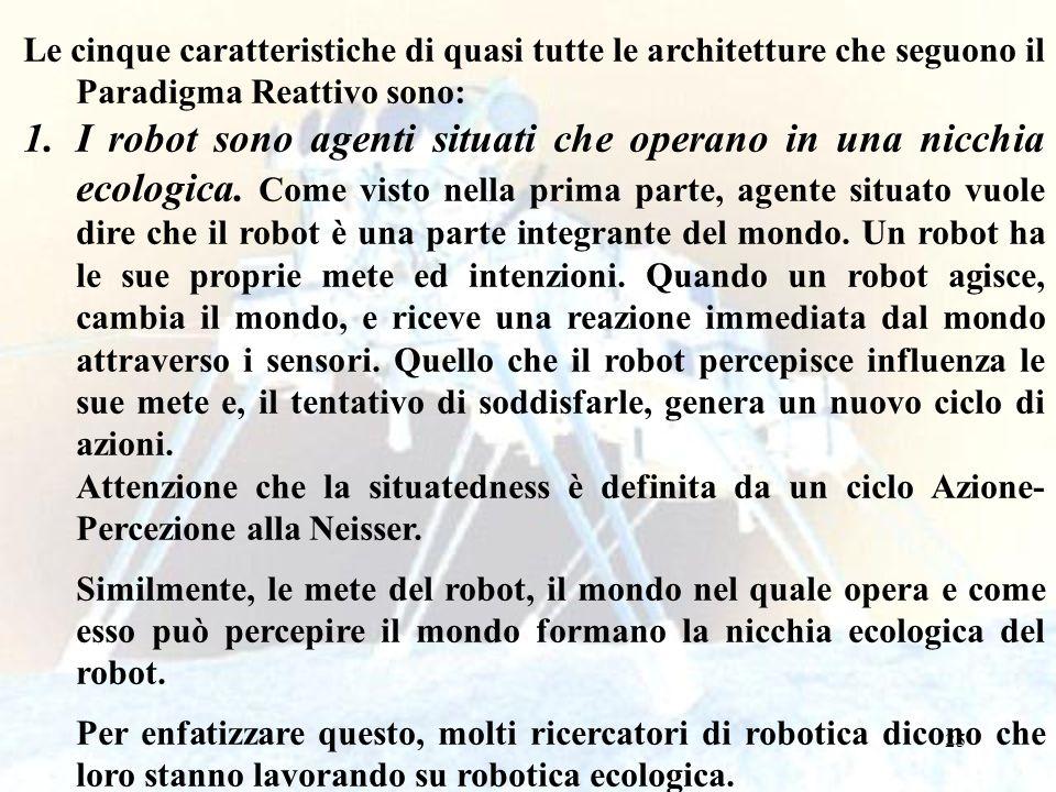 25 Le cinque caratteristiche di quasi tutte le architetture che seguono il Paradigma Reattivo sono: 1.I robot sono agenti situati che operano in una nicchia ecologica.