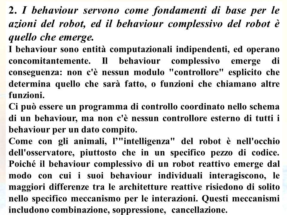 26 2. I behaviour servono come fondamenti di base per le azioni del robot, ed il behaviour complessivo del robot è quello che emerge. I behaviour sono