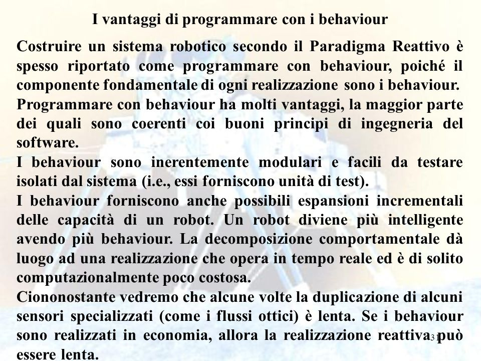 31 I vantaggi di programmare con i behaviour Costruire un sistema robotico secondo il Paradigma Reattivo è spesso riportato come programmare con behaviour, poiché il componente fondamentale di ogni realizzazione sono i behaviour.