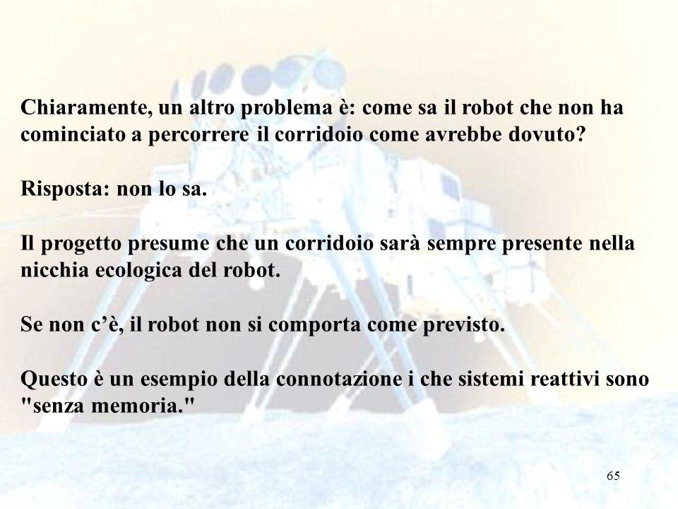 65 Chiaramente, un altro problema è: come sa il robot che non ha cominciato a percorrere il corridoio come avrebbe dovuto? Risposta: non lo sa. Il pro