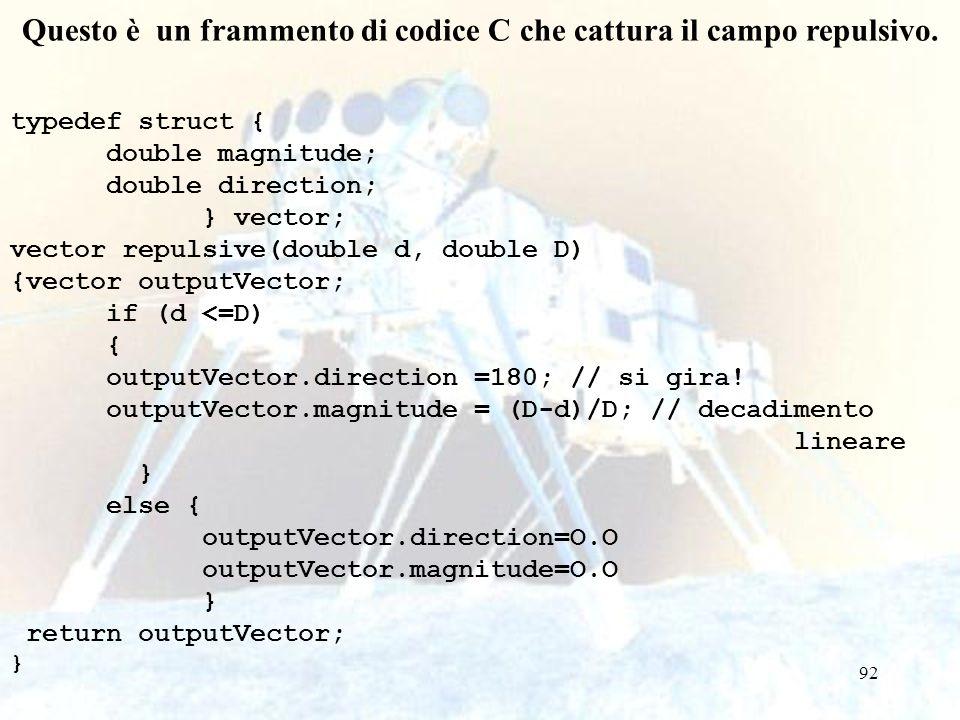 92 Questo è un frammento di codice C che cattura il campo repulsivo. typedef struct { double magnitude; double direction; } vector; vector repulsive(d