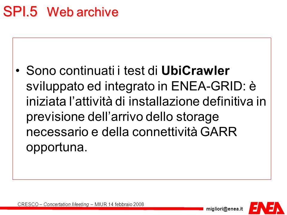 migliori@enea.it CRESCO – Concertation Meeting – MIUR 14 febbraio 2008 SPI.5 Web archive Sono continuati i test di UbiCrawler sviluppato ed integrato