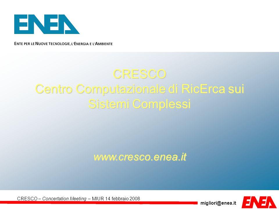 migliori@enea.it CRESCO – Concertation Meeting – MIUR 14 febbraio 2008 CRESCO Centro Computazionale di RicErca sui Sistemi Complessi www.cresco.enea.i