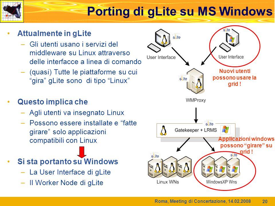Roma, Meeting di Concertazione, 14.02.2008 20 Attualmente in gLite –Gli utenti usano i servizi del middleware su Linux attraverso delle interfacce a linea di comando –(quasi) Tutte le piattaforme su cui gira gLite sono di tipo Linux Questo implica che –Agli utenti va insegnato Linux –Possono essere installate e fatte girare solo applicazioni compatibili con Linux Si sta portanto su Windows –La User Interface di gLite –Il Worker Node di gLite Nuovi utenti possono usare la grid .
