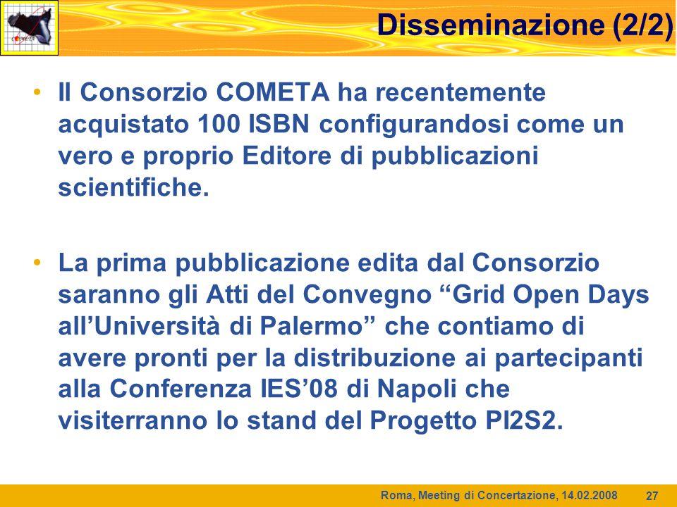 Roma, Meeting di Concertazione, 14.02.2008 27 Disseminazione (2/2) Il Consorzio COMETA ha recentemente acquistato 100 ISBN configurandosi come un vero e proprio Editore di pubblicazioni scientifiche.