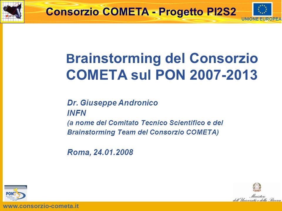 www.consorzio-cometa.it Consorzio COMETA - Progetto PI2S2 UNIONE EUROPEA B rainstorming del Consorzio COMETA sul PON 2007-2013 Dr. Giuseppe Andronico