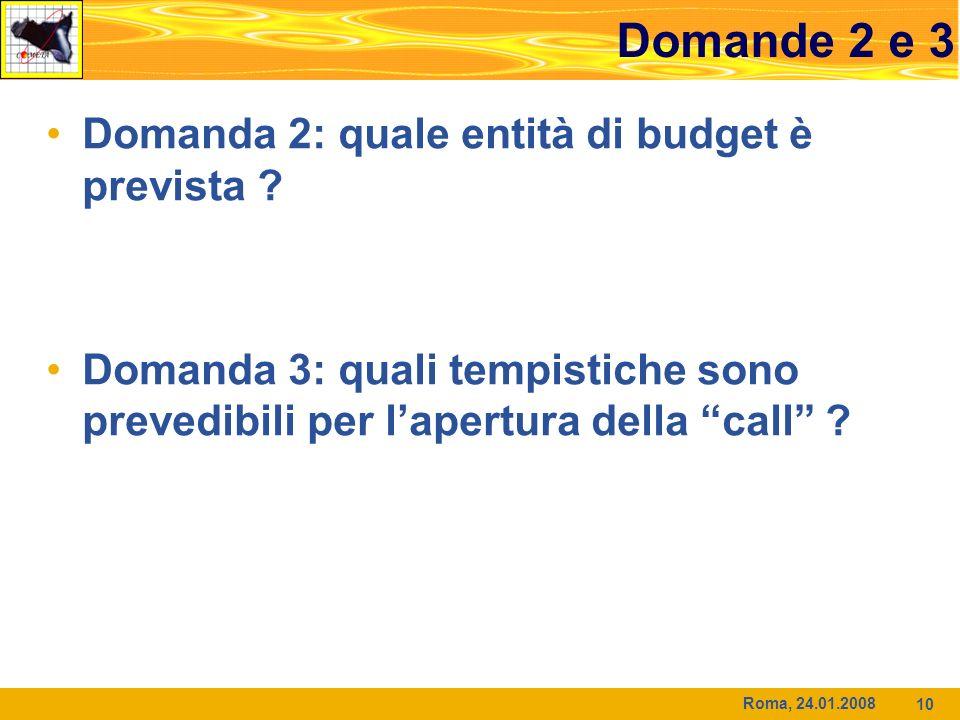 Roma, 24.01.2008 10 Domande 2 e 3 Domanda 2: quale entità di budget è prevista ? Domanda 3: quali tempistiche sono prevedibili per lapertura della cal