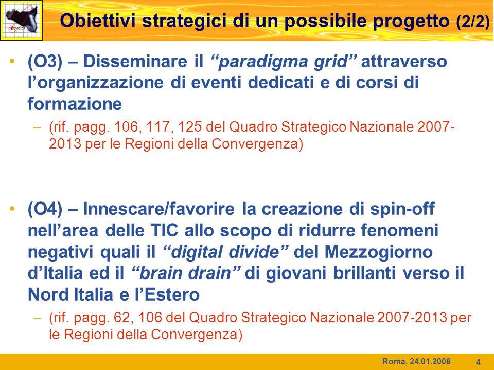 Roma, 24.01.2008 4 Obiettivi strategici di un possibile progetto (2/2) (O3) – Disseminare il paradigma grid attraverso lorganizzazione di eventi dedicati e di corsi di formazione –(rif.