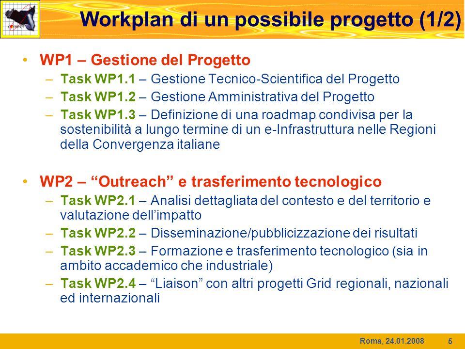 Roma, 24.01.2008 5 Workplan di un possibile progetto (1/2) WP1 – Gestione del Progetto –Task WP1.1 – Gestione Tecnico-Scientifica del Progetto –Task WP1.2 – Gestione Amministrativa del Progetto –Task WP1.3 – Definizione di una roadmap condivisa per la sostenibilità a lungo termine di un e-Infrastruttura nelle Regioni della Convergenza italiane WP2 – Outreach e trasferimento tecnologico –Task WP2.1 – Analisi dettagliata del contesto e del territorio e valutazione dellimpatto –Task WP2.2 – Disseminazione/pubblicizzazione dei risultati –Task WP2.3 – Formazione e trasferimento tecnologico (sia in ambito accademico che industriale) –Task WP2.4 – Liaison con altri progetti Grid regionali, nazionali ed internazionali